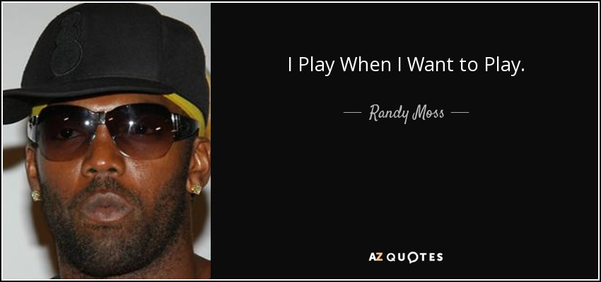 I Play When I Want to Play. - Randy Moss