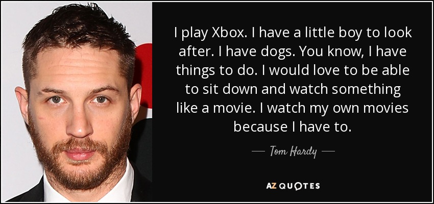I play Xbox. I have a little boy to look after. I have dogs. You know, I have things to do. I would love to be able to sit down and watch something like a movie. I watch my own movies because I have to. - Tom Hardy