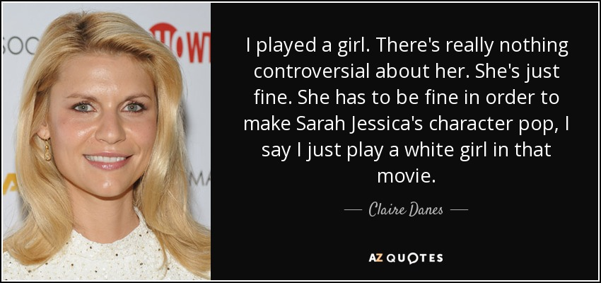 I played a girl. There's really nothing controversial about her. She's just fine. She has to be fine in order to make Sarah Jessica's character pop, I say I just play a white girl in that movie. - Claire Danes