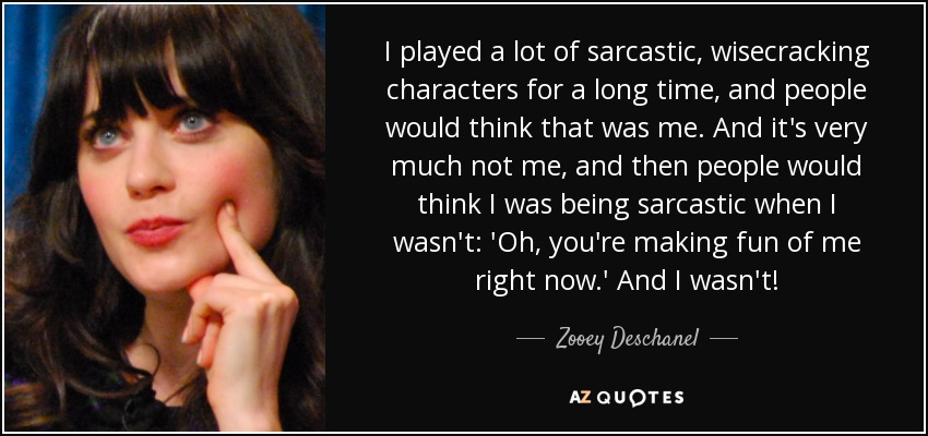 I played a lot of sarcastic, wisecracking characters for a long time, and people would think that was me. And it's very much not me, and then people would think I was being sarcastic when I wasn't: 'Oh, you're making fun of me right now.' And I wasn't! - Zooey Deschanel