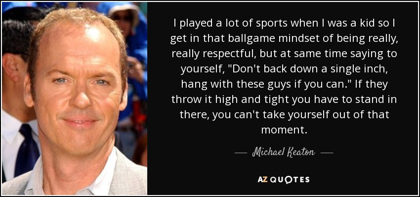 I played a lot of sports when I was a kid so I get in that ballgame mindset of being really, really respectful, but at same time saying to yourself,