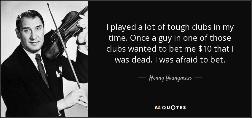 I played a lot of tough clubs in my time. Once a guy in one of those clubs wanted to bet me $10 that I was dead. I was afraid to bet. - Henny Youngman