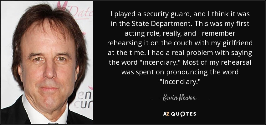 I played a security guard, and I think it was in the State Department. This was my first acting role, really, and I remember rehearsing it on the couch with my girlfriend at the time. I had a real problem with saying the word