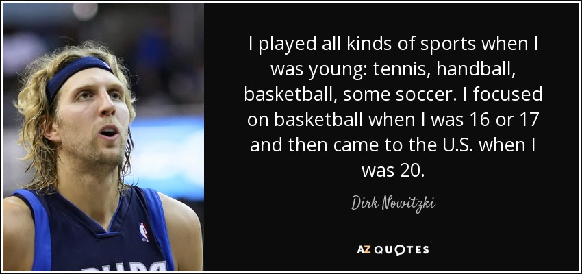 I played all kinds of sports when I was young: tennis, handball, basketball, some soccer. I focused on basketball when I was 16 or 17 and then came to the U.S. when I was 20. - Dirk Nowitzki