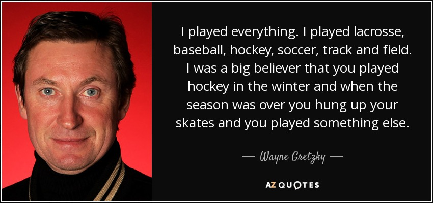 I played everything. I played lacrosse, baseball, hockey, soccer, track and field. I was a big believer that you played hockey in the winter and when the season was over you hung up your skates and you played something else. - Wayne Gretzky