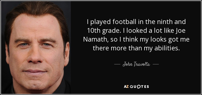I played football in the ninth and 10th grade. I looked a lot like Joe Namath, so I think my looks got me there more than my abilities. - John Travolta