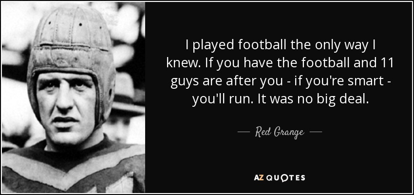 I played football the only way I knew. If you have the football and 11 guys are after you - if you're smart - you'll run. It was no big deal. - Red Grange