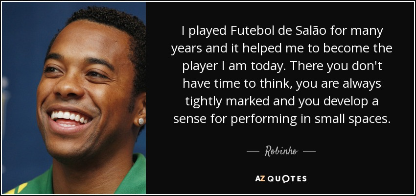 I played Futebol de Salão for many years and it helped me to become the player I am today. There you don't have time to think, you are always tightly marked and you develop a sense for performing in small spaces. - Robinho