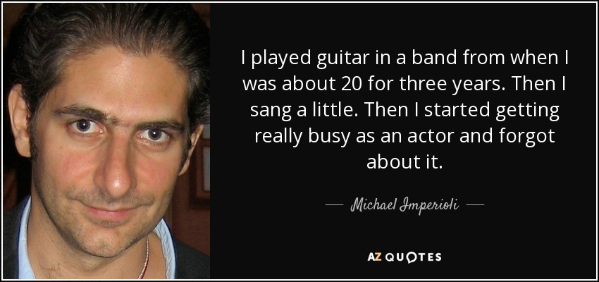 I played guitar in a band from when I was about 20 for three years. Then I sang a little. Then I started getting really busy as an actor and forgot about it. - Michael Imperioli