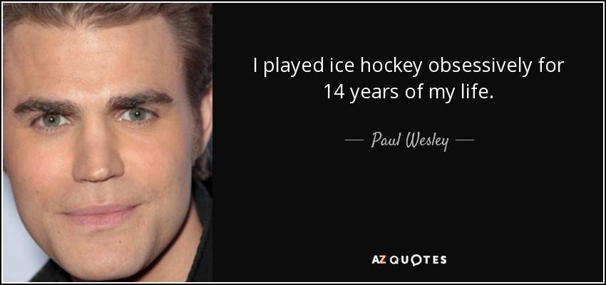 I played ice hockey obsessively for 14 years of my life. - Paul Wesley