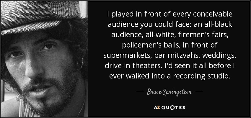 I played in front of every conceivable audience you could face: an all-black audience, all-white, firemen's fairs, policemen's balls, in front of supermarkets, bar mitzvahs, weddings, drive-in theaters. I'd seen it all before I ever walked into a recording studio. - Bruce Springsteen