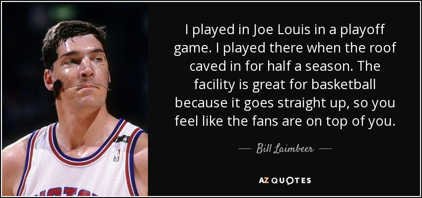 I played in Joe Louis in a playoff game. I played there when the roof caved in for half a season. The facility is great for basketball because it goes straight up, so you feel like the fans are on top of you. - Bill Laimbeer