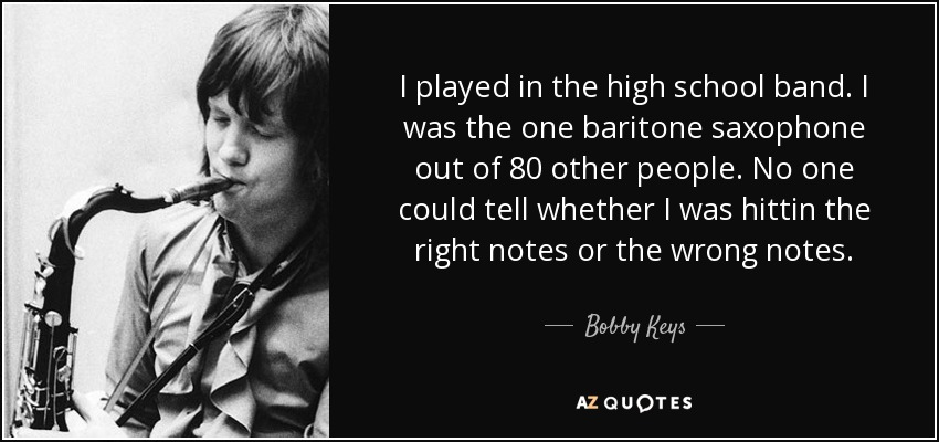 I played in the high school band. I was the one baritone saxophone out of 80 other people. No one could tell whether I was hittin the right notes or the wrong notes. - Bobby Keys