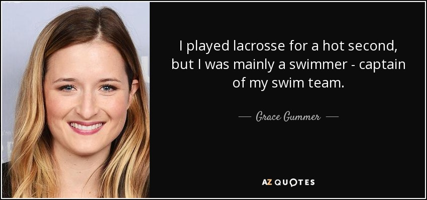 I played lacrosse for a hot second, but I was mainly a swimmer - captain of my swim team. - Grace Gummer