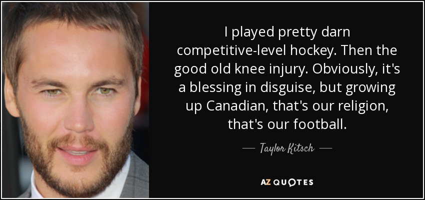 I played pretty darn competitive-level hockey. Then the good old knee injury. Obviously, it's a blessing in disguise, but growing up Canadian, that's our religion, that's our football. - Taylor Kitsch