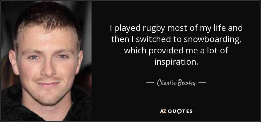 I played rugby most of my life and then I switched to snowboarding, which provided me a lot of inspiration. - Charlie Bewley