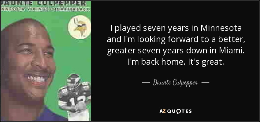 I played seven years in Minnesota and I'm looking forward to a better, greater seven years down in Miami. I'm back home. It's great. - Daunte Culpepper