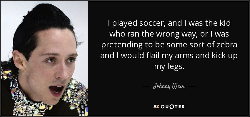 I played soccer, and I was the kid who ran the wrong way, or I was pretending to be some sort of zebra and I would flail my arms and kick up my legs. - Johnny Weir