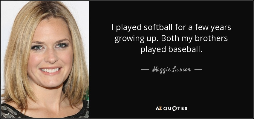 I played softball for a few years growing up. Both my brothers played baseball. - Maggie Lawson