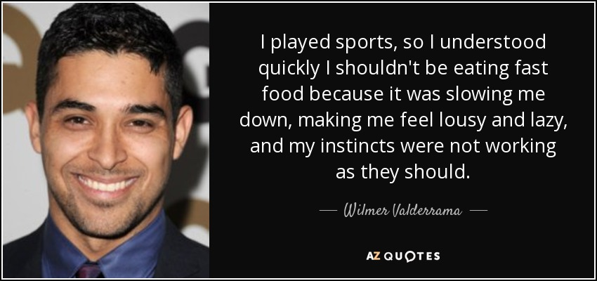 I played sports, so I understood quickly I shouldn't be eating fast food because it was slowing me down, making me feel lousy and lazy, and my instincts were not working as they should. - Wilmer Valderrama
