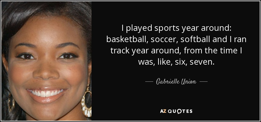 I played sports year around: basketball, soccer, softball and I ran track year around, from the time I was, like, six, seven. - Gabrielle Union