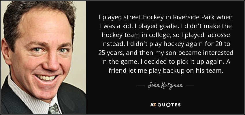 I played street hockey in Riverside Park when I was a kid. I played goalie. I didn't make the hockey team in college, so I played lacrosse instead. I didn't play hockey again for 20 to 25 years, and then my son became interested in the game. I decided to pick it up again. A friend let me play backup on his team. - John Katzman