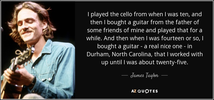 I played the cello from when I was ten, and then I bought a guitar from the father of some friends of mine and played that for a while. And then when I was fourteen or so, I bought a guitar - a real nice one - in Durham, North Carolina, that I worked with up until I was about twenty-five. - James Taylor