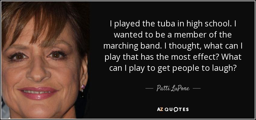 I played the tuba in high school. I wanted to be a member of the marching band. I thought, what can I play that has the most effect? What can I play to get people to laugh? - Patti LuPone