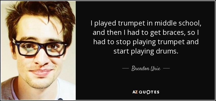 I played trumpet in middle school, and then I had to get braces, so I had to stop playing trumpet and start playing drums. - Brendon Urie