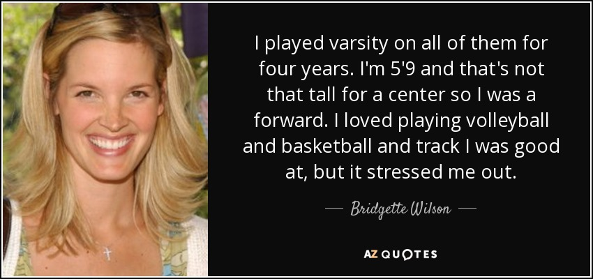 I played varsity on all of them for four years. I'm 5'9 and that's not that tall for a center so I was a forward. I loved playing volleyball and basketball and track I was good at, but it stressed me out. - Bridgette Wilson