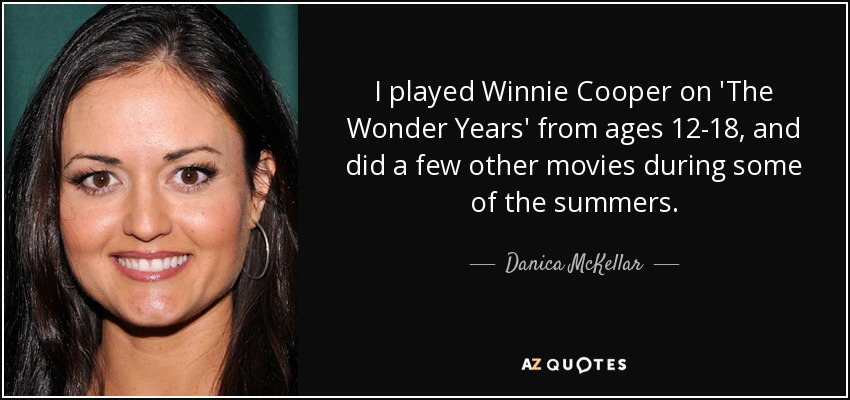 I played Winnie Cooper on 'The Wonder Years' from ages 12-18, and did a few other movies during some of the summers. - Danica McKellar