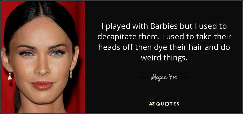 I played with Barbies but I used to decapitate them. I used to take their heads off then dye their hair and do weird things. - Megan Fox