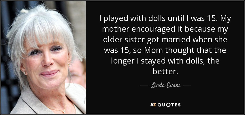 I played with dolls until I was 15. My mother encouraged it because my older sister got married when she was 15, so Mom thought that the longer I stayed with dolls, the better. - Linda Evans