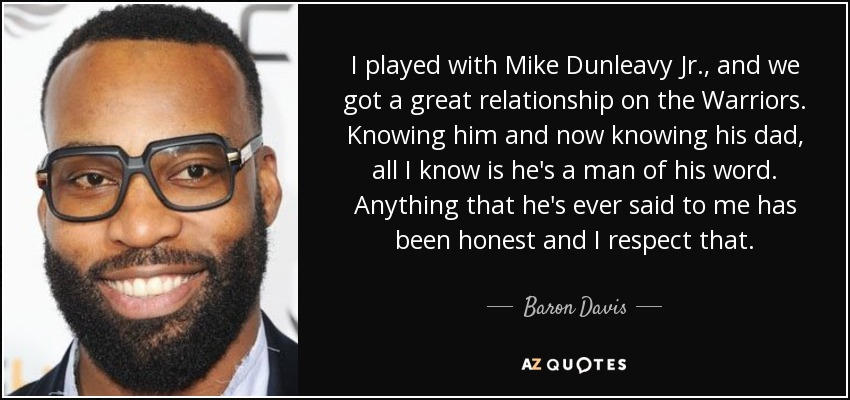 I played with Mike Dunleavy Jr., and we got a great relationship on the Warriors. Knowing him and now knowing his dad, all I know is he's a man of his word. Anything that he's ever said to me has been honest and I respect that. - Baron Davis