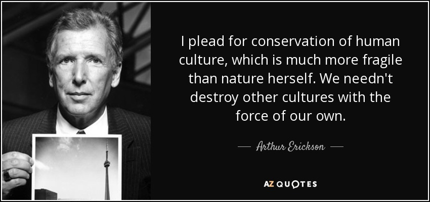 I plead for conservation of human culture, which is much more fragile than nature herself. We needn't destroy other cultures with the force of our own. - Arthur Erickson
