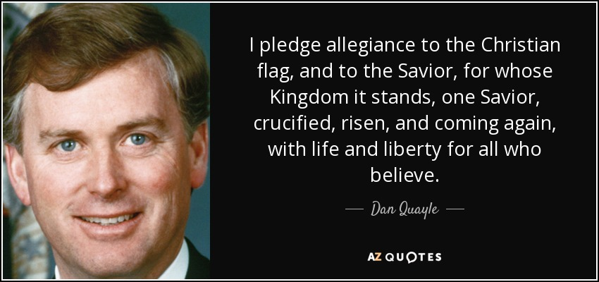 I pledge allegiance to the Christian flag, and to the Savior, for whose Kingdom it stands, one Savior, crucified, risen, and coming again, with life and liberty for all who believe. - Dan Quayle