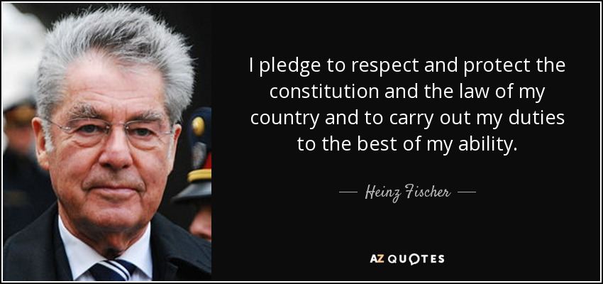I pledge to respect and protect the constitution and the law of my country and to carry out my duties to the best of my ability. - Heinz Fischer