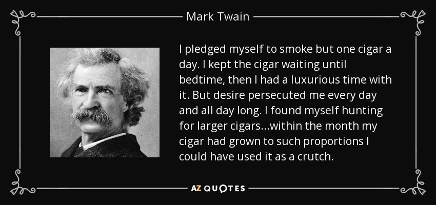 I pledged myself to smoke but one cigar a day. I kept the cigar waiting until bedtime, then I had a luxurious time with it. But desire persecuted me every day and all day long. I found myself hunting for larger cigars...within the month my cigar had grown to such proportions I could have used it as a crutch. - Mark Twain
