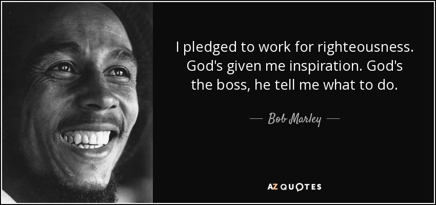 I pledged to work for righteousness. God's given me inspiration. God's the boss, he tell me what to do. - Bob Marley