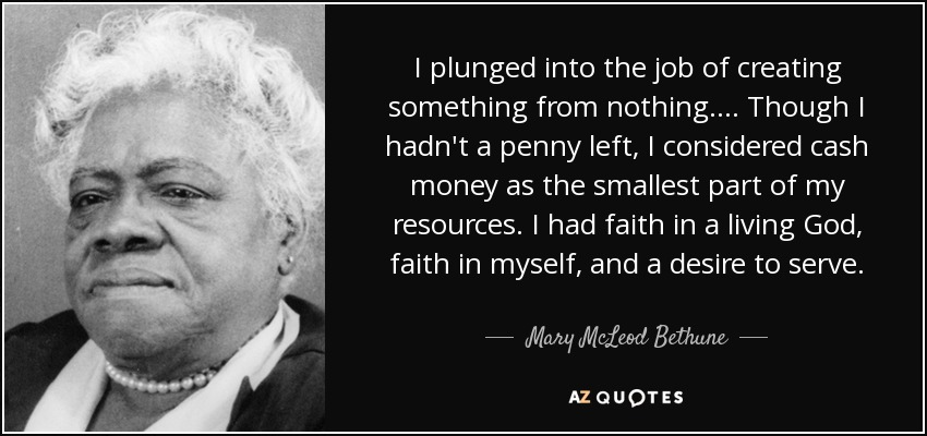 I plunged into the job of creating something from nothing.... Though I hadn't a penny left, I considered cash money as the smallest part of my resources. I had faith in a living God, faith in myself, and a desire to serve. - Mary McLeod Bethune