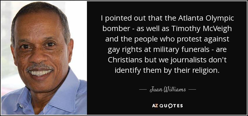 I pointed out that the Atlanta Olympic bomber - as well as Timothy McVeigh and the people who protest against gay rights at military funerals - are Christians but we journalists don't identify them by their religion. - Juan Williams