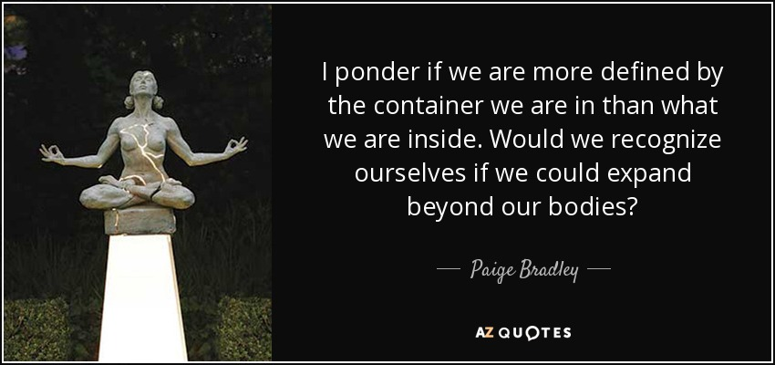 I ponder if we are more defined by the container we are in than what we are inside. Would we recognize ourselves if we could expand beyond our bodies? - Paige Bradley