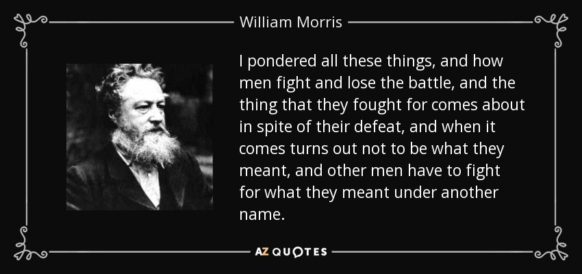 I pondered all these things, and how men fight and lose the battle, and the thing that they fought for comes about in spite of their defeat, and when it comes turns out not to be what they meant, and other men have to fight for what they meant under another name. - William Morris