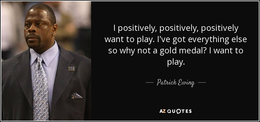 I positively, positively, positively want to play. I've got everything else so why not a gold medal? I want to play. - Patrick Ewing