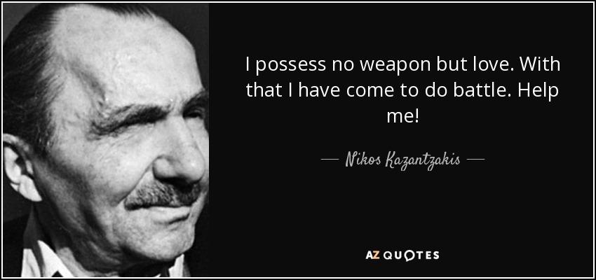 I possess no weapon but love. With that I have come to do battle. Help me! - Nikos Kazantzakis