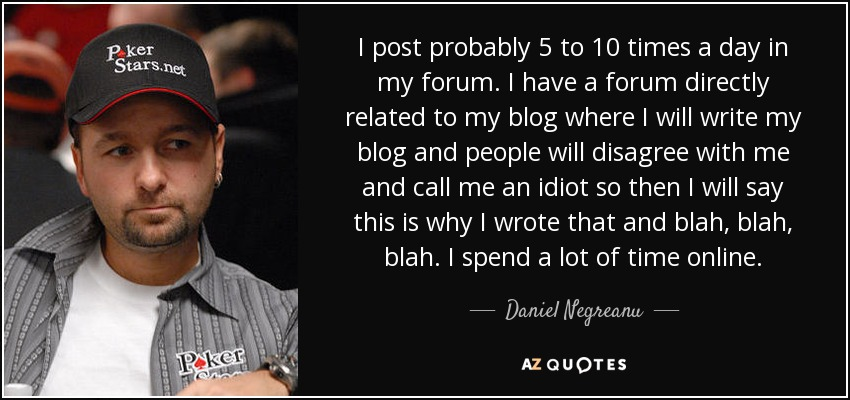 I post probably 5 to 10 times a day in my forum. I have a forum directly related to my blog where I will write my blog and people will disagree with me and call me an idiot so then I will say this is why I wrote that and blah, blah, blah. I spend a lot of time online. - Daniel Negreanu