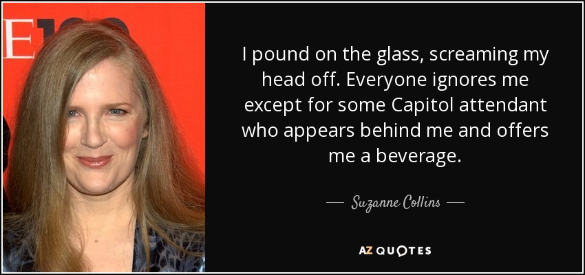 I pound on the glass, screaming my head off. Everyone ignores me except for some Capitol attendant who appears behind me and offers me a beverage. - Suzanne Collins