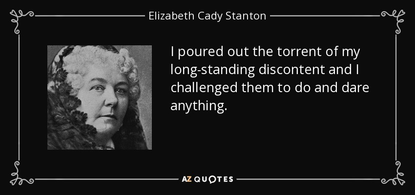 I poured out the torrent of my long-standing discontent and I challenged them to do and dare anything. - Elizabeth Cady Stanton