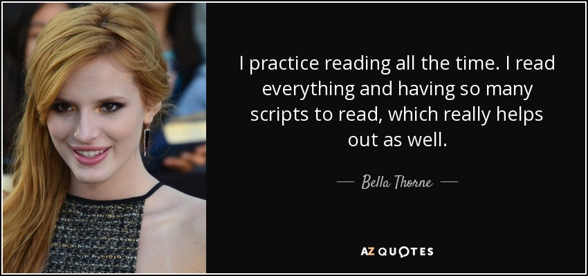I practice reading all the time. I read everything and having so many scripts to read, which really helps out as well. - Bella Thorne