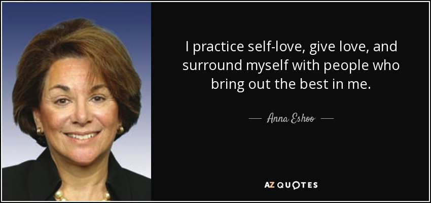 I practice self-love, give love, and surround myself with people who bring out the best in me. - Anna Eshoo